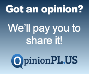 Got an opinion? Share it at OpinionPLUS and get paid for it.